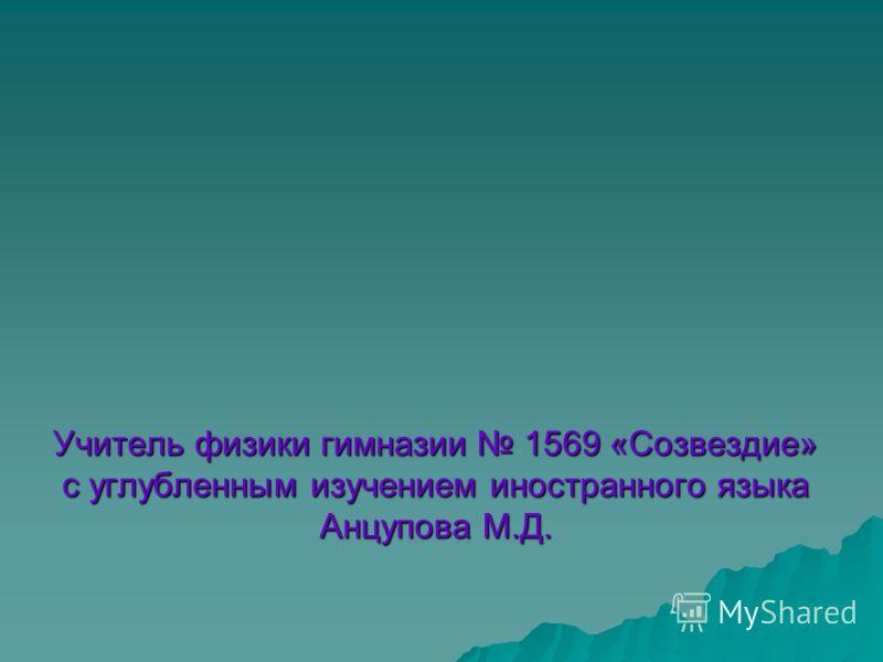 Учитель физики гимназии 1569 «Созвездие» с углубленным изучением иностранного языка Анцупова М.Д.