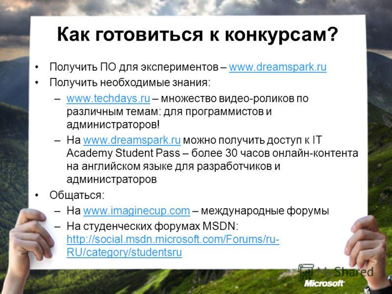 Как готовиться к конкурсам? Получить ПО для экспериментов – www.dreamspark.ruwww.dreamspark.ru Получить необходимые знания: –www.techdays.ru – множество видео-роликов по различным темам: для программистов и администраторов!www.techdays.ru –На www.dre