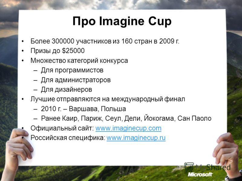 Про Imagine Cup Более 300000 участников из 160 стран в 2009 г. Призы до $25000 Множество категорий конкурса –Для программистов –Для администраторов –Для дизайнеров Лучшие отправляются на международный финал –2010 г. – Варшава, Польша –Ранее Каир, Пар