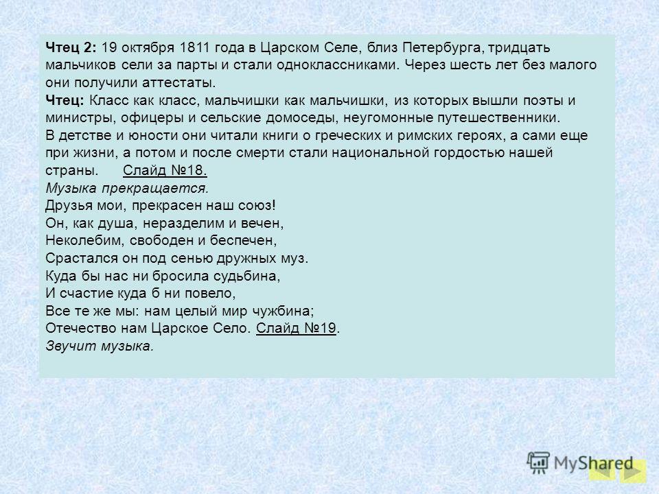 Чтец 2: 19 октября 1811 года в Царском Селе, близ Петербурга, тридцать мальчиков сели за парты и стали одноклассниками. Через шесть лет без малого они получили аттестаты. Чтец: Класс как класс, мальчишки как мальчишки, из которых вышли поэты и минист