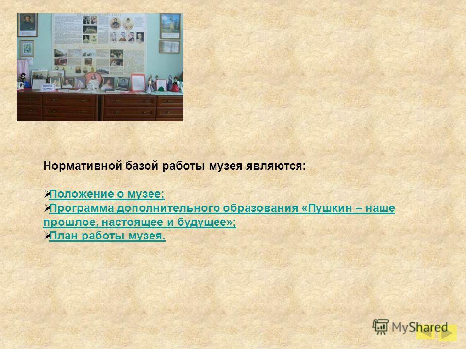 Нормативной базой работы музея являются: Положение о музее; Программа дополнительного образования «Пушкин – наше прошлое, настоящее и будущее»; Программа дополнительного образования «Пушкин – наше прошлое, настоящее и будущее»; План работы музея.