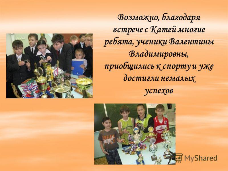 Возможно, благодаря встрече с Катей многие ребята, ученики Валентины Владимировны, приобщились к спорту и уже достигли немалых успехов