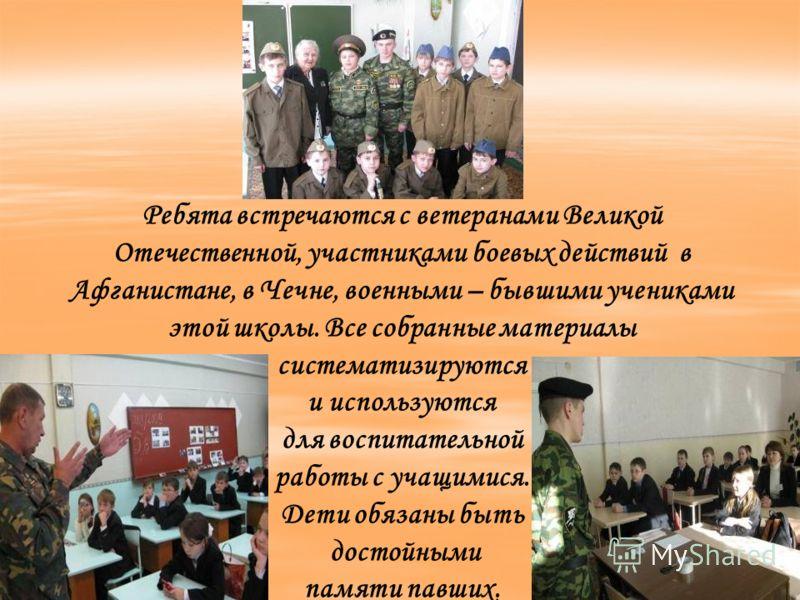 Ребята встречаются с ветеранами Великой Отечественной, участниками боевых действий в Афганистане, в Чечне, военными – бывшими учениками этой школы. Все собранные материалы систематизируются и используются для воспитательной работы с учащимися. Дети о
