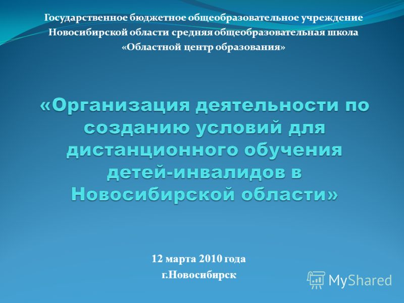 Государственное бюджетное общеобразовательное учреждение Новосибирской области средняя общеобразовательная школа «Областной центр образования» 12 марта 2010 года г.Новосибирск