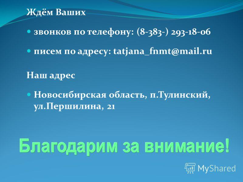 Ждём Ваших звонков по телефону: (8-383-) 293-18-06 писем по адресу: tatjana_fnmt@mail.ru Наш адрес Новосибирская область, п.Тулинский, ул.Першилина, 21
