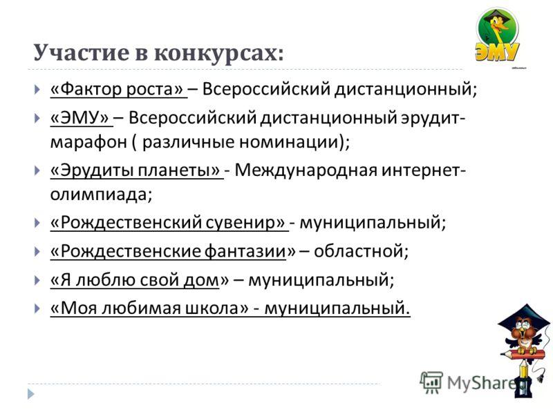 Участие в конкурсах : « Фактор роста » – Всероссийский дистанционный ; « ЭМУ » – Всероссийский дистанционный эрудит - марафон ( различные номинации ); « Эрудиты планеты » - Международная интернет - олимпиада ; « Рождественский сувенир » - муниципальн