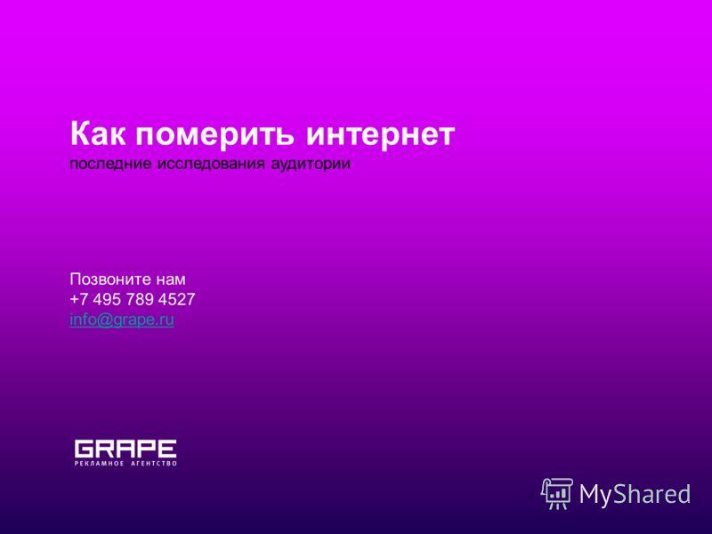 Как померить интернет последние исследования аудитории Позвоните нам +7 495 789 4527 info@grape.ru
