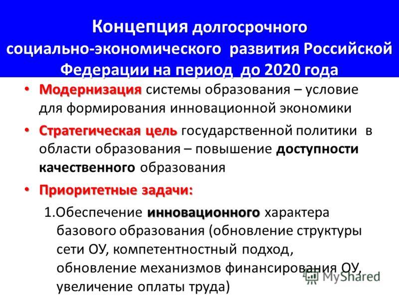 Концепция долгосрочного социально-экономического развития Российской Федерации на период до 2020 года Модернизация Модернизация системы образования – условие для формирования инновационной экономики Стратегическая цель Стратегическая цель государстве