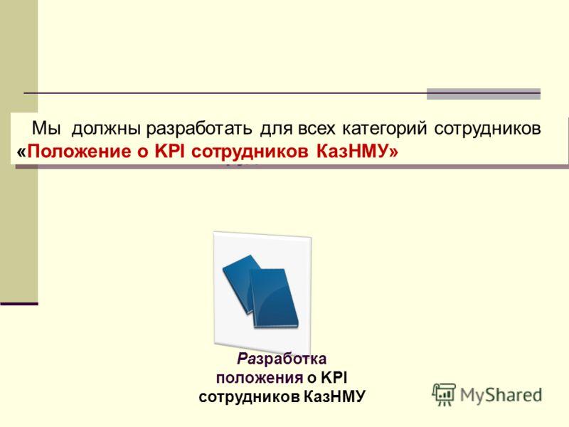 Мы должны разработать для всех категорий сотрудников «Положение о KPI сотрудников КазНМУ» Разработка положения о KPI сотрудников КазНМУ