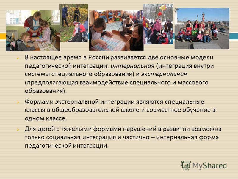 В настоящее время в России развивается две основные модели педагогической интеграции : интернальная ( интеграция внутри системы специального образования ) и экстернальная ( предполагающая взаимодействие специального и массового образования ). Формами