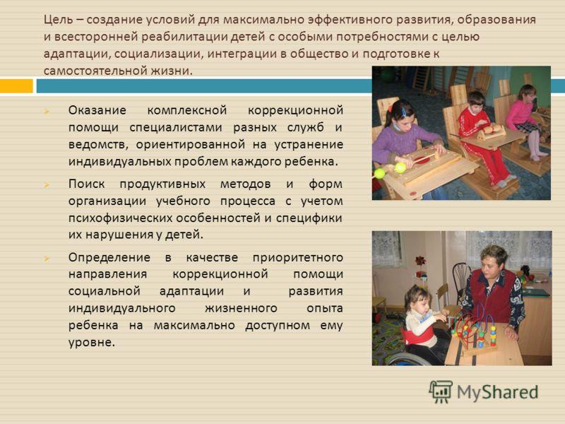 Цель – создание условий для максимально эффективного развития, образования и всесторонней реабилитации детей с особыми потребностями с целью адаптации, социализации, интеграции в общество и подготовке к самостоятельной жизни. Оказание комплексной кор