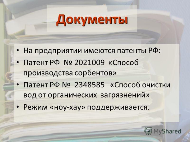 На предприятии имеются патенты РФ: Патент РФ 2021009 «Способ производства сорбентов» Патент РФ 2348585 «Способ очистки вод от органических загрязнений» Режим «ноу-хау» поддерживается. Документы