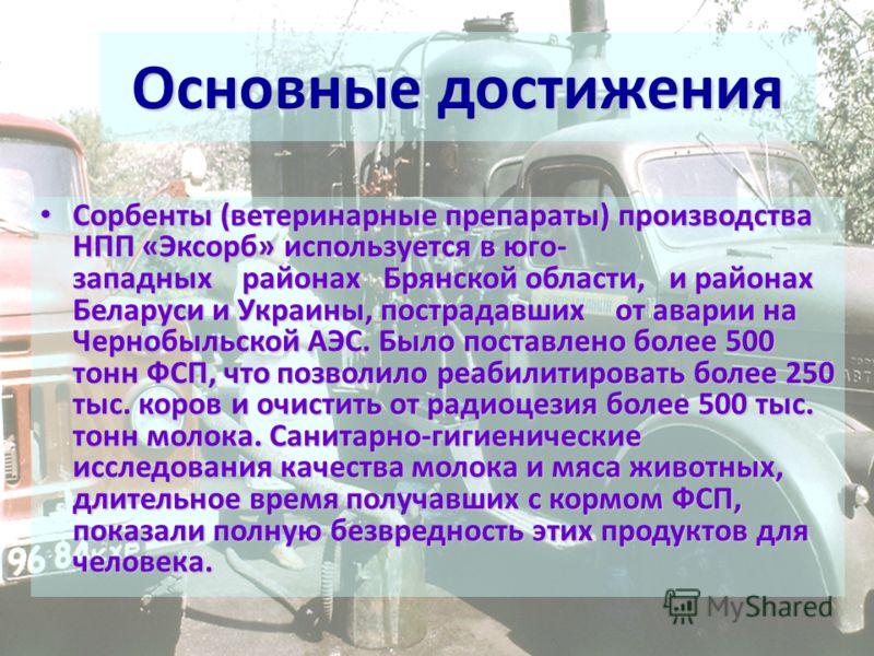 Сорбенты (ветеринарные препараты) производства НПП «Эксорб» используется в юго- западных районах Брянской области, и районах Беларуси и Украины, пострадавших от аварии на Чернобыльской АЭС. Было поставлено более 500 тонн ФСП, что позволило реабилитир