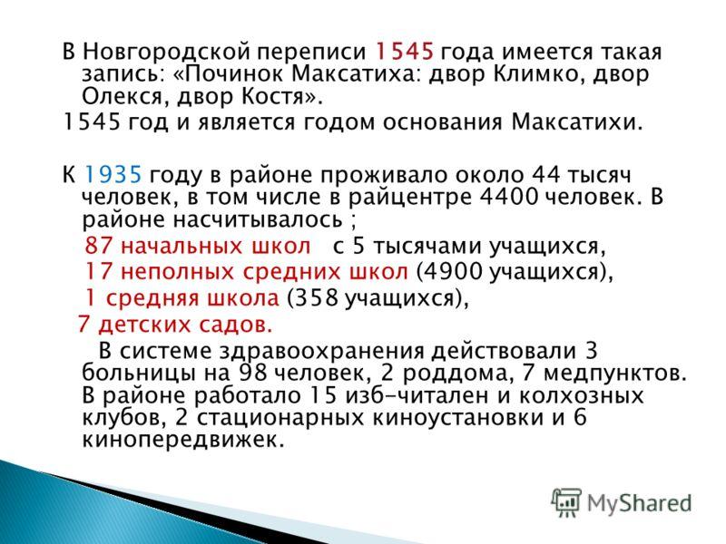 В Новгородской переписи 1545 года имеется такая запись: «Починок Максатиха: двор Климко, двор Олекся, двор Костя». 1545 год и является годом основания Максатихи. К 1935 году в районе проживало около 44 тысяч человек, в том числе в райцентре 4400 чело