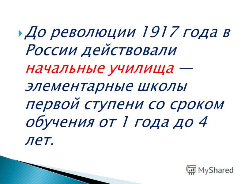 До революции 1917 года в России действовали начальные училища элементарные школы первой ступени со сроком обучения от 1 года до 4 лет.