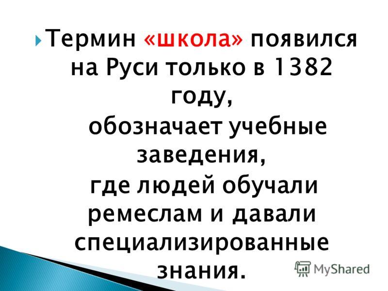 Термин «школа» появился на Руси только в 1382 году, обозначает учебные заведения, где людей обучали ремеслам и давали специализированные знания.