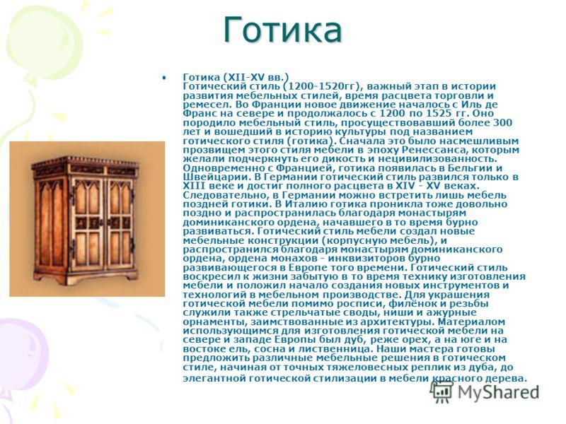 Готика Готика (XII-XV вв.) Готический стиль (1200-1520гг), важный этап в истории развития мебельных стилей, время расцвета торговли и ремесел. Во Франции новое движение началось с Иль де Франс на севере и продолжалось с 1200 по 1525 гг. Оно породило