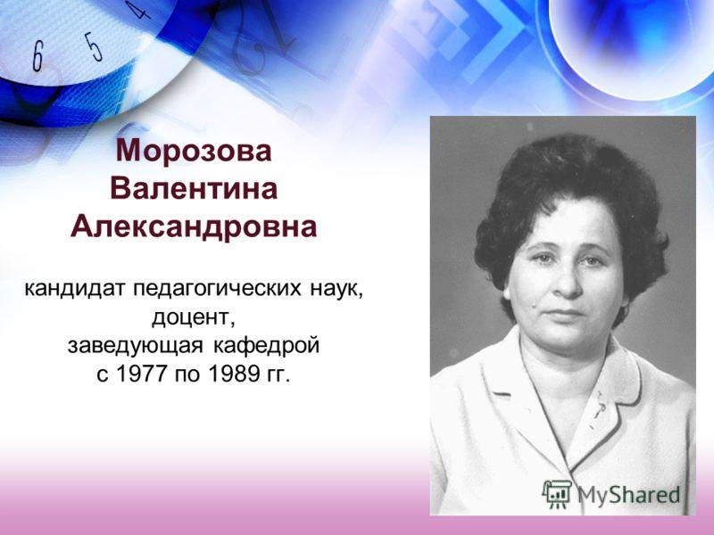 Морозова Валентина Александровна кандидат педагогических наук, доцент, заведующая кафедрой с 1977 по 1989 гг.