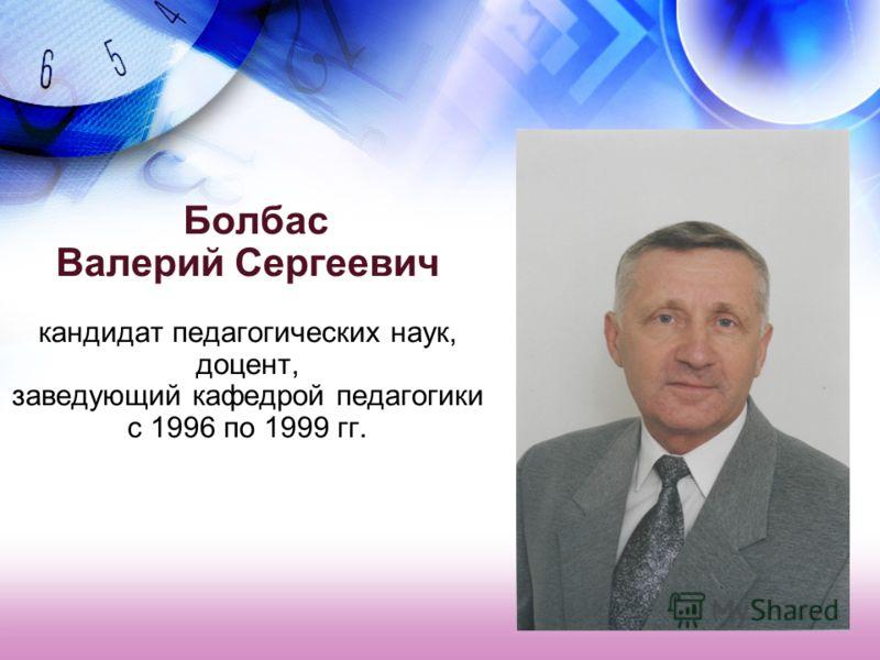 Болбас Валерий Сергеевич кандидат педагогических наук, доцент, заведующий кафедрой педагогики с 1996 по 1999 гг.