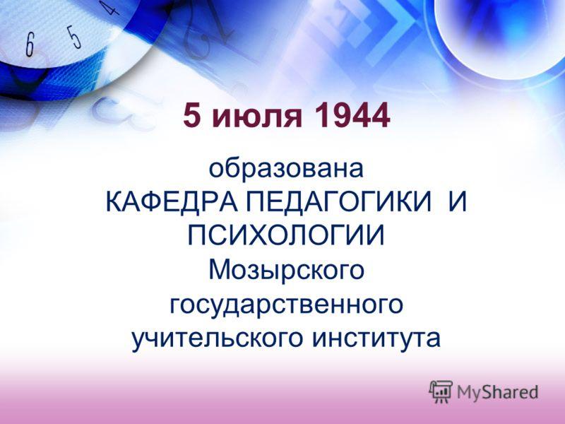 5 июля 1944 образована КАФЕДРА ПЕДАГОГИКИ И ПСИХОЛОГИИ Мозырского государственного учительского института