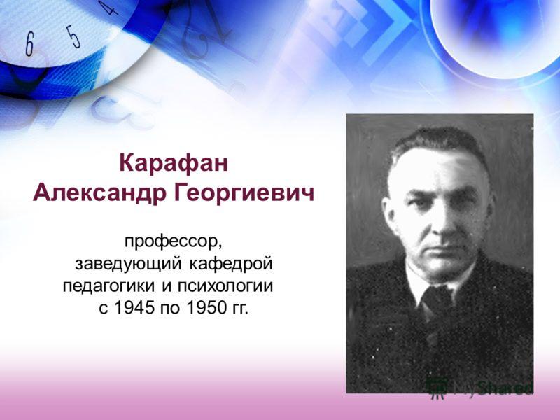 Карафан Александр Георгиевич профессор, заведующий кафедрой педагогики и психологии с 1945 по 1950 гг.