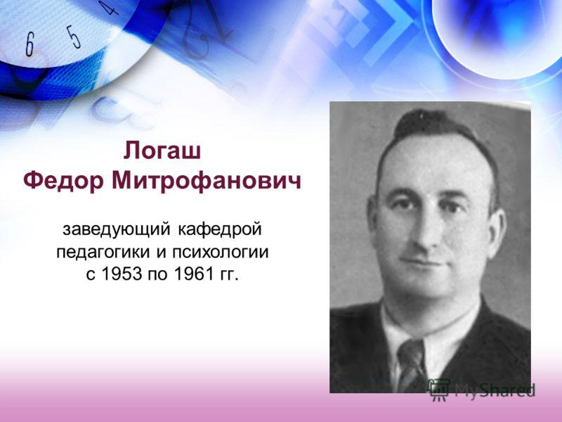 Логаш Федор Митрофанович заведующий кафедрой педагогики и психологии с 1953 по 1961 гг.