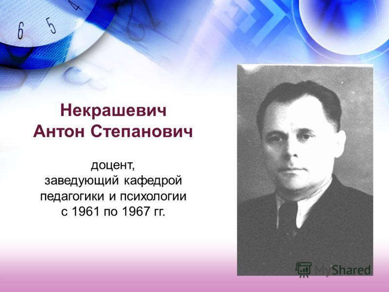 Некрашевич Антон Степанович доцент, заведующий кафедрой педагогики и психологии с 1961 по 1967 гг.