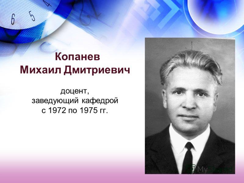 Копанев Михаил Дмитриевич доцент, заведующий кафедрой с 1972 по 1975 гг.