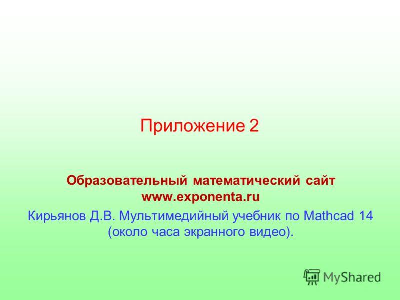 Приложение 2 Образовательный математический сайт www.exponenta.ru Кирьянов Д.В. Мультимедийный учебник по Mathcad 14 (около часа экранного видео).