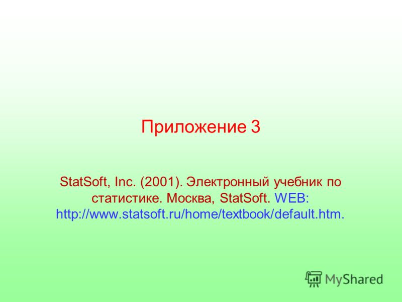 Приложение 3 StatSoft, Inc. (2001). Электронный учебник по статистике. Москва, StatSoft. WEB: http://www.statsoft.ru/home/textbook/default.htm.