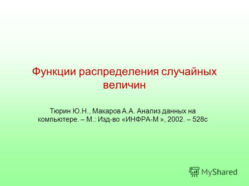 Функции распределения случайных величин Тюрин Ю.Н., Макаров А.А. Анализ данных на компьютере. – М.: Изд-во «ИНФРА-М », 2002. – 528с