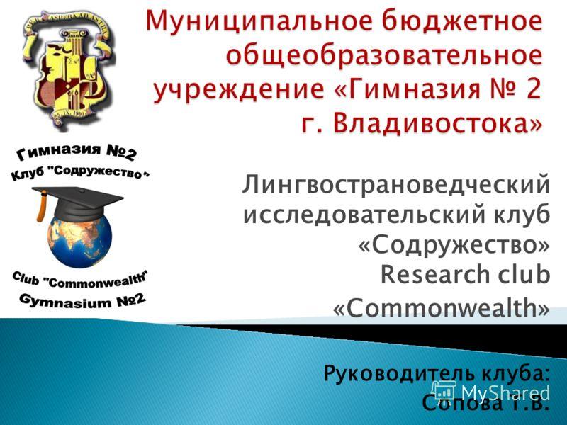Лингвострановедческий исследовательский клуб «Содружество» Research club «Commonwealth» Руководитель клуба: Сопова Т.В.
