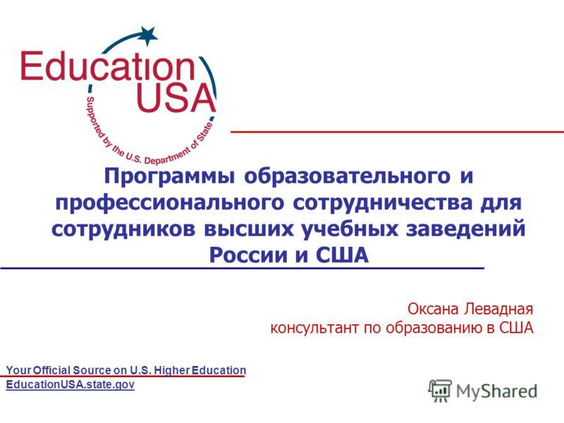 Your Official Source on U.S. Higher Education EducationUSA.state.gov Программы образовательного и профессионального сотрудничества для сотрудников высших учебных заведений России и США Оксана Левадная консультант по образованию в США