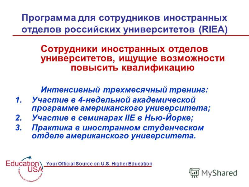 Your Official Source on U.S. Higher Education Программа для сотрудников иностранных отделов российских университетов (RIEA) Сотрудники иностранных отделов университетов, ищущие возможности повысить квалификацию Интенсивный трехмесячный тренинг: 1.Уча