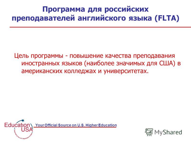 Your Official Source on U.S. Higher Education Программа для российских преподавателей английского языка (FLTA) Цель программы - повышение качества преподавания иностранных языков (наиболее значимых для США) в американских колледжах и университетах.