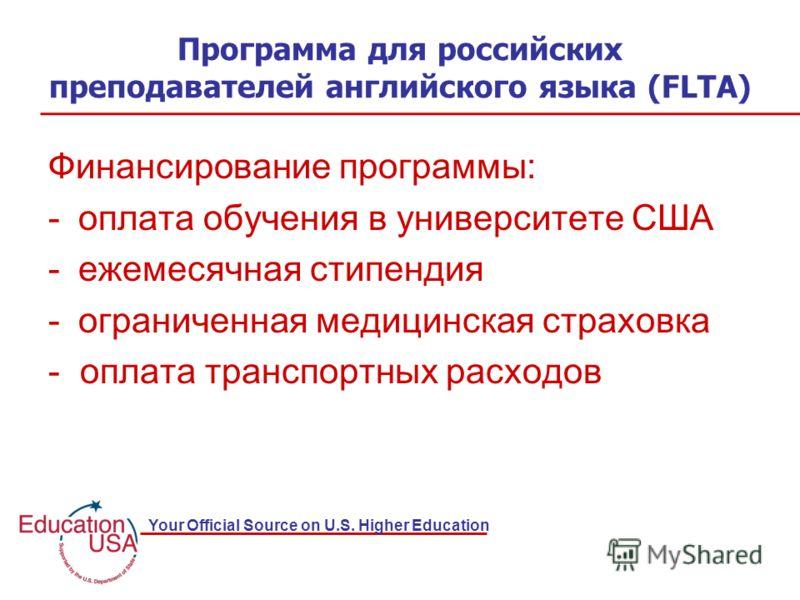 Your Official Source on U.S. Higher Education Программа для российских преподавателей английского языка (FLTA) Финансирование программы: -оплата обучения в университете США -ежемесячная стипендия -ограниченная медицинская страховка - оплата транспорт