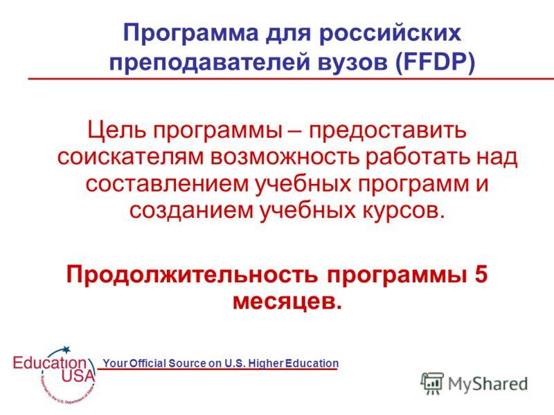 Your Official Source on U.S. Higher Education Программа для российских преподавателей вузов (FFDP) Цель программы – предоставить соискателям возможность работать над составлением учебных программ и созданием учебных курсов. Продолжительность программ