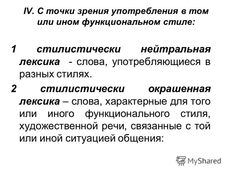 IV. С точки зрения употребления в том или ином функциональном стиле: 1 стилистически нейтральная лексика - слова, употребляющиеся в разных стилях. 2 стилистически окрашенная лексика – слова, характерные для того или иного функционального стиля, худож