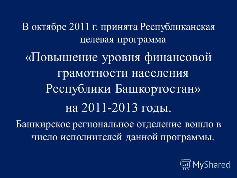 В октябре 2011 г. принята Республиканская целевая программа «Повышение уровня финансовой грамотности населения Республики Башкортостан» на 2011-2013 годы. Башкирское региональное отделение вошло в число исполнителей данной программы.