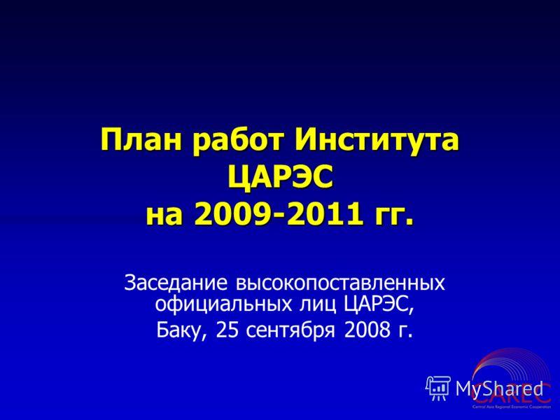 План работ Института ЦАРЭС на 2009-2011 гг. Заседание высокопоставленных официальных лиц ЦАРЭС, Баку, 25 сентября 2008 г.