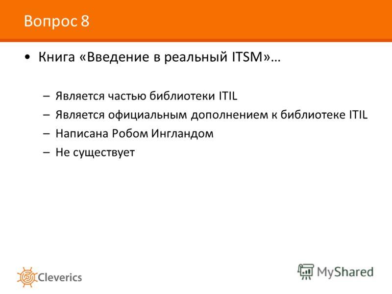 Вопрос 8 Книга «Введение в реальный ITSM»… –Является частью библиотеки ITIL –Является официальным дополнением к библиотеке ITIL –Написана Робом Ингландом –Не существует