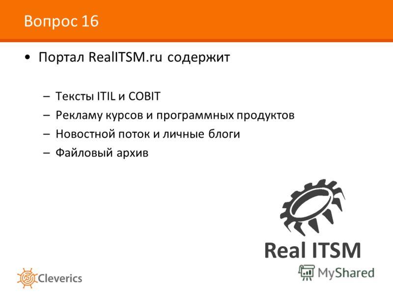 Вопрос 16 Портал RealITSM.ru содержит –Тексты ITIL и COBIT –Рекламу курсов и программных продуктов –Новостной поток и личные блоги –Файловый архив
