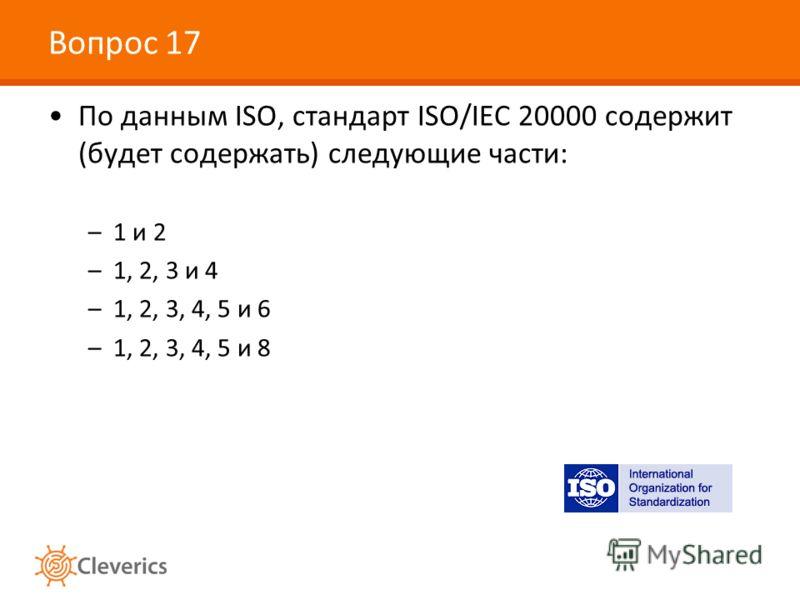 Вопрос 17 По данным ISO, стандарт ISO/IEC 20000 содержит (будет содержать) следующие части: –1 и 2 –1, 2, 3 и 4 –1, 2, 3, 4, 5 и 6 –1, 2, 3, 4, 5 и 8