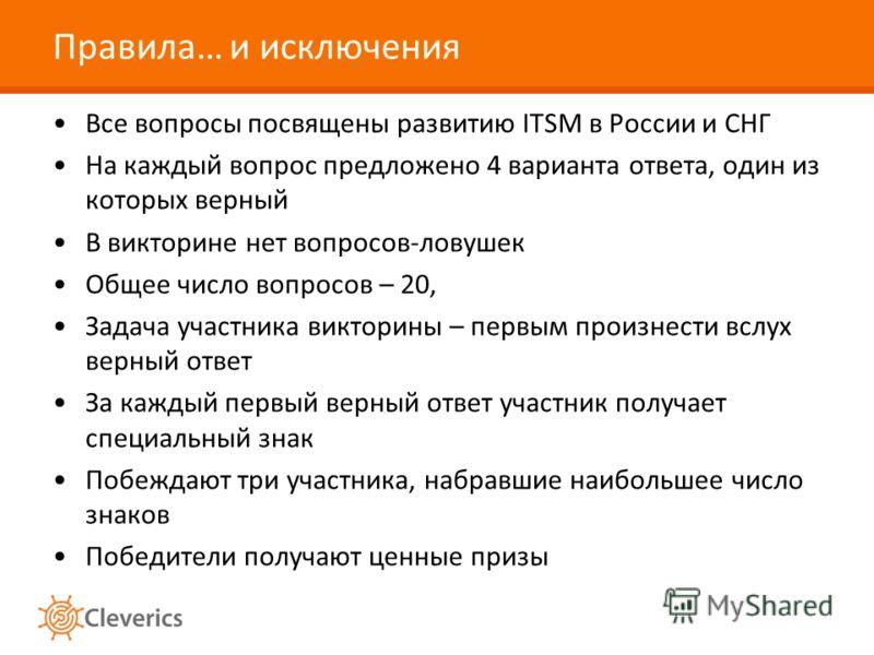 Правила… и исключения Все вопросы посвящены развитию ITSM в России и СНГ На каждый вопрос предложено 4 варианта ответа, один из которых верный В викторине нет вопросов-ловушек Общее число вопросов – 20, Задача участника викторины – первым произнести