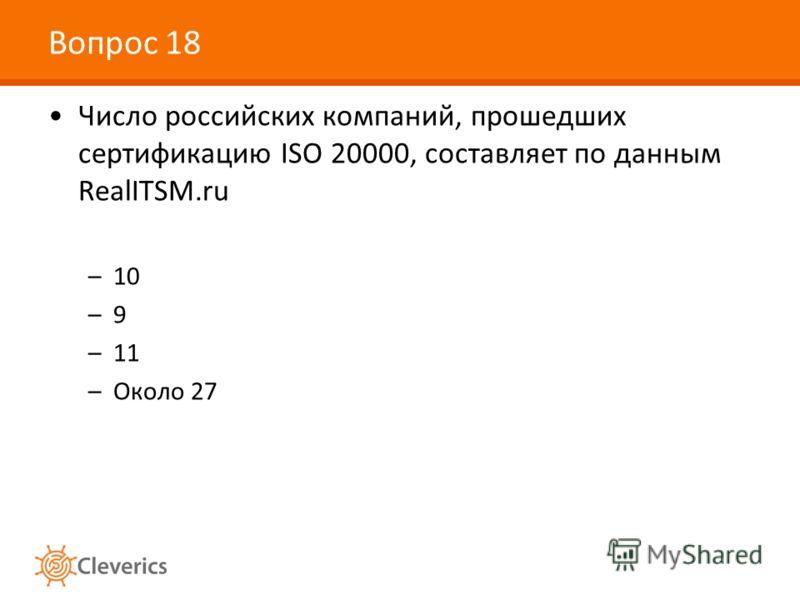Вопрос 18 Число российских компаний, прошедших сертификацию ISO 20000, составляет по данным RealITSM.ru –10 –9 –11 –Около 27