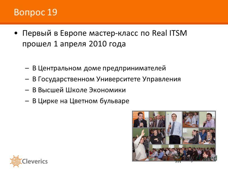 Вопрос 19 Первый в Европе мастер-класс по Real ITSM прошел 1 апреля 2010 года –В Центральном доме предпринимателей –В Государственном Университете Управления –В Высшей Школе Экономики –В Цирке на Цветном бульваре