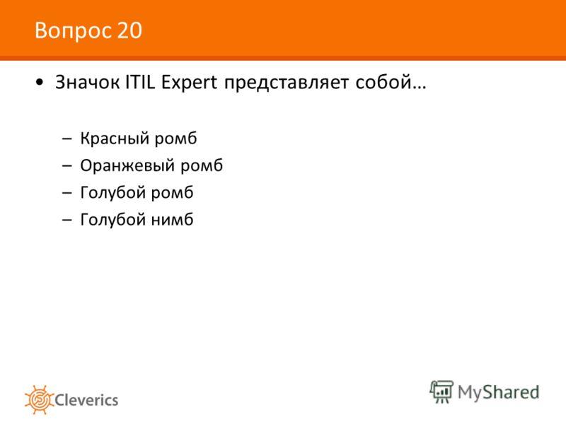 Вопрос 20 Значок ITIL Expert представляет собой… –Красный ромб –Оранжевый ромб –Голубой ромб –Голубой нимб