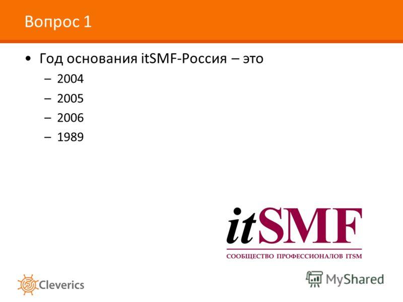 Вопрос 1 Год основания itSMF-Россия – это –2004 –2005 –2006 –1989