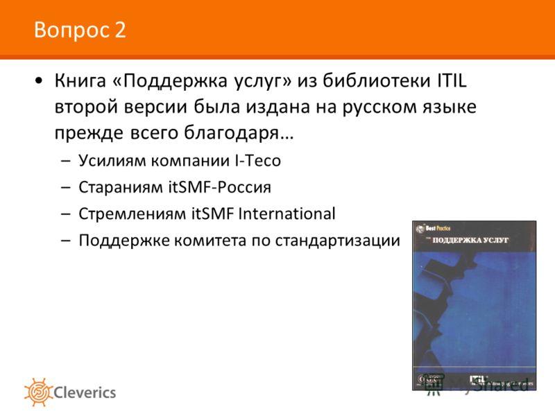 Вопрос 2 Книга «Поддержка услуг» из библиотеки ITIL второй версии была издана на русском языке прежде всего благодаря… –Усилиям компании I-Teco –Стараниям itSMF-Россия –Стремлениям itSMF International –Поддержке комитета по стандартизации