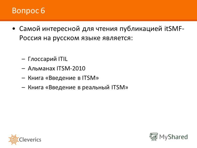 Вопрос 6 Самой интересной для чтения публикацией itSMF- Россия на русском языке является: –Глоссарий ITIL –Альманах ITSM-2010 –Книга «Введение в ITSM» –Книга «Введение в реальный ITSM»